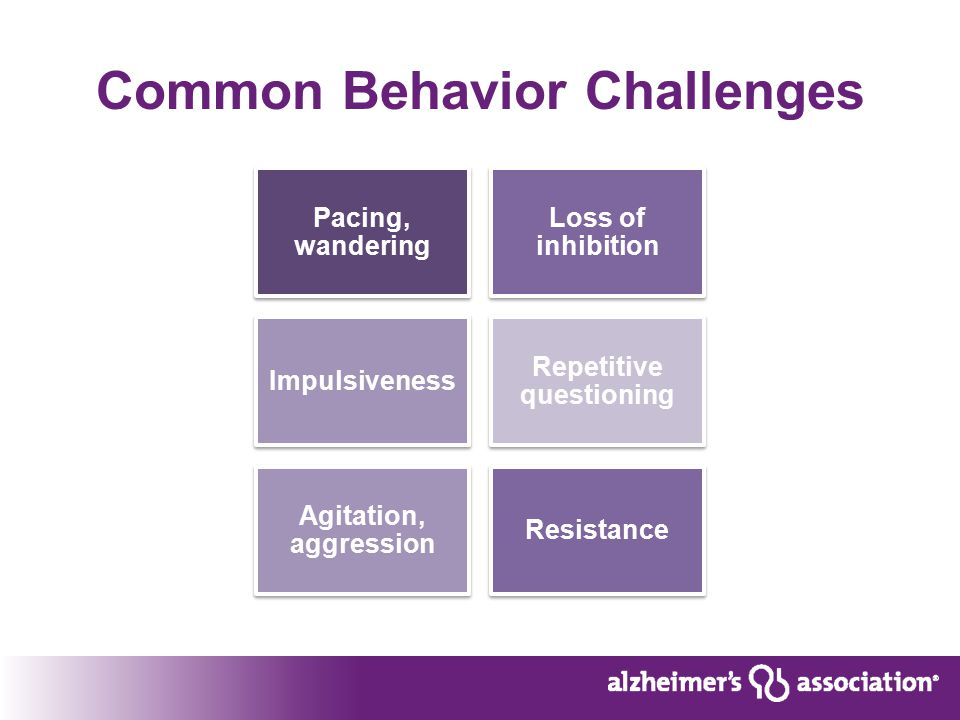 Common Behavior Challenges Pacing, wandering Loss of inhibition Impulsiveness Repetitive questioning Agitation, aggression Resistance