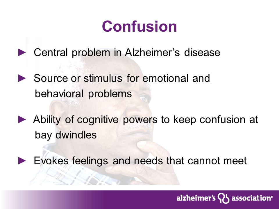 Confusion ► Central problem in Alzheimer's disease ► Source or stimulus for emotional and behavioral problems ► Ability of cognitive powers to keep confusion at bay dwindles ► Evokes feelings and needs that cannot meet