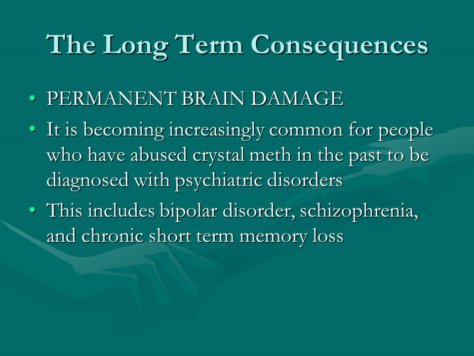 The Long Term Consequences PERMANENT BRAIN DAMAGEPERMANENT BRAIN DAMAGE It is becoming increasingly common for people who have abused crystal meth in the past to be diagnosed with psychiatric disordersIt is becoming increasingly common for people who have abused crystal meth in the past to be diagnosed with psychiatric disorders This includes bipolar disorder, schizophrenia, and chronic short term memory lossThis includes bipolar disorder, schizophrenia, and chronic short term memory loss
