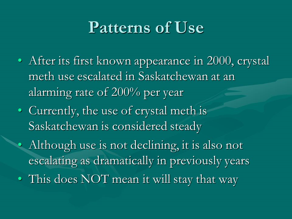 Patterns of Use After its first known appearance in 2000, crystal meth use escalated in Saskatchewan at an alarming rate of 200% per yearAfter its first known appearance in 2000, crystal meth use escalated in Saskatchewan at an alarming rate of 200% per year Currently, the use of crystal meth is Saskatchewan is considered steadyCurrently, the use of crystal meth is Saskatchewan is considered steady Although use is not declining, it is also not escalating as dramatically in previously yearsAlthough use is not declining, it is also not escalating as dramatically in previously years This does NOT mean it will stay that wayThis does NOT mean it will stay that way