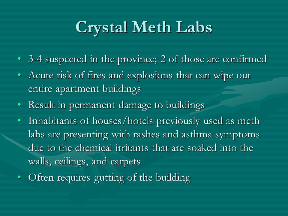 Crystal Meth Labs 3-4 suspected in the province; 2 of those are confirmed3-4 suspected in the province; 2 of those are confirmed Acute risk of fires and explosions that can wipe out entire apartment buildingsAcute risk of fires and explosions that can wipe out entire apartment buildings Result in permanent damage to buildingsResult in permanent damage to buildings Inhabitants of houses/hotels previously used as meth labs are presenting with rashes and asthma symptoms due to the chemical irritants that are soaked into the walls, ceilings, and carpetsInhabitants of houses/hotels previously used as meth labs are presenting with rashes and asthma symptoms due to the chemical irritants that are soaked into the walls, ceilings, and carpets Often requires gutting of the buildingOften requires gutting of the building