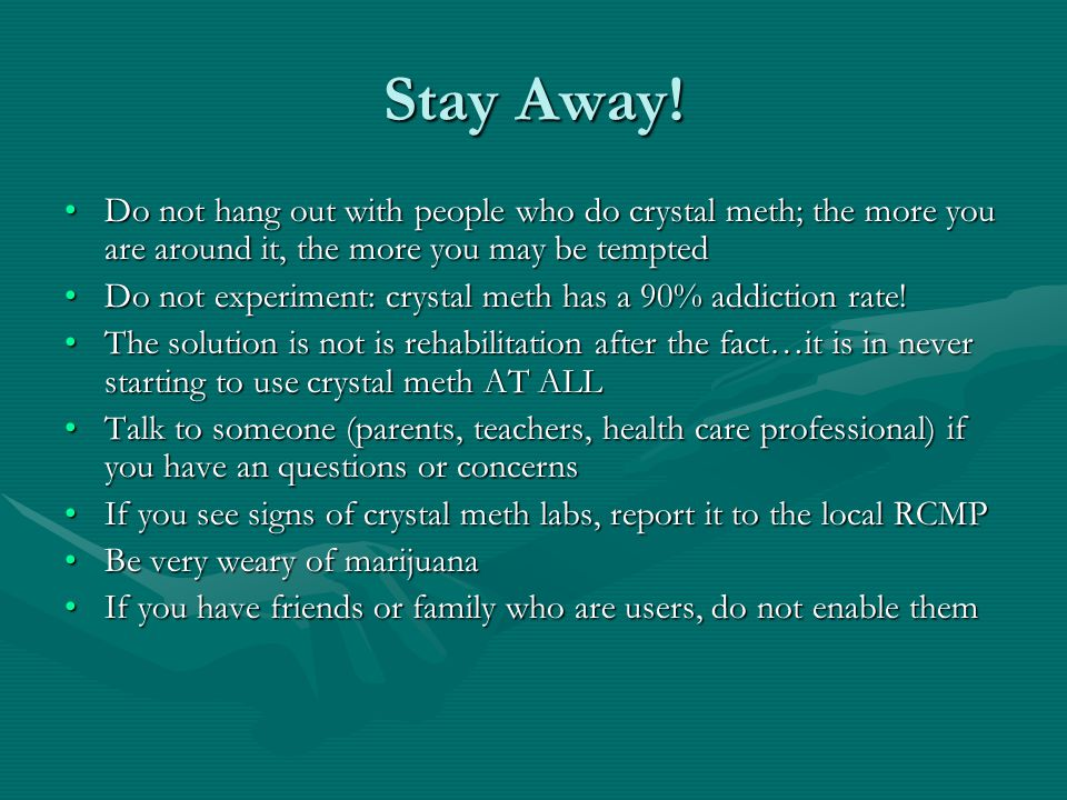 Stay Away! Do not hang out with people who do crystal meth; the more you are around it, the more you may be temptedDo not hang out with people who do