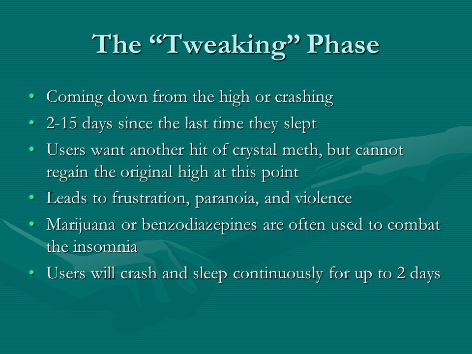 The Tweaking Phase Coming down from the high or crashingComing down from the high or crashing 2-15 days since the last time they slept2-15 days since the last time they slept Users want another hit of crystal meth, but cannot regain the original high at this pointUsers want another hit of crystal meth, but cannot regain the original high at this point Leads to frustration, paranoia, and violenceLeads to frustration, paranoia, and violence Marijuana or benzodiazepines are often used to combat the insomniaMarijuana or benzodiazepines are often used to combat the insomnia Users will crash and sleep continuously for up to 2 daysUsers will crash and sleep continuously for up to 2 days