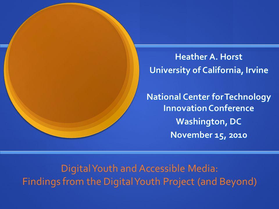 Heather A. Horst University of California, Irvine National Center for Technology Innovation Conference Washington, DC November 15, 2010 Digital Youth