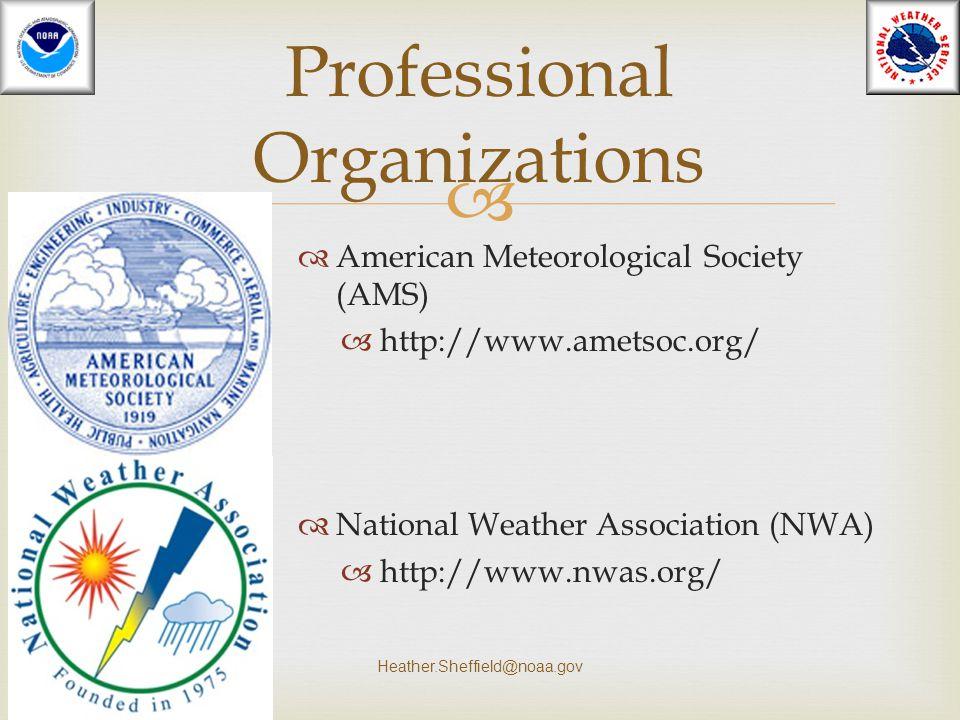   American Meteorological Society (AMS)  http://www.ametsoc.org/  National Weather Association (NWA)  http://www.nwas.org/ Heather.Sheffield@noaa