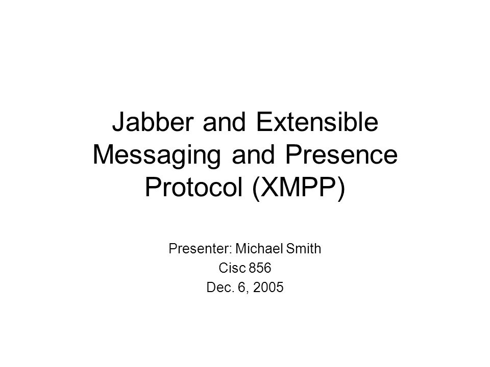 Jabber and Extensible Messaging and Presence Protocol (XMPP) Presenter: Michael Smith Cisc 856 Dec.