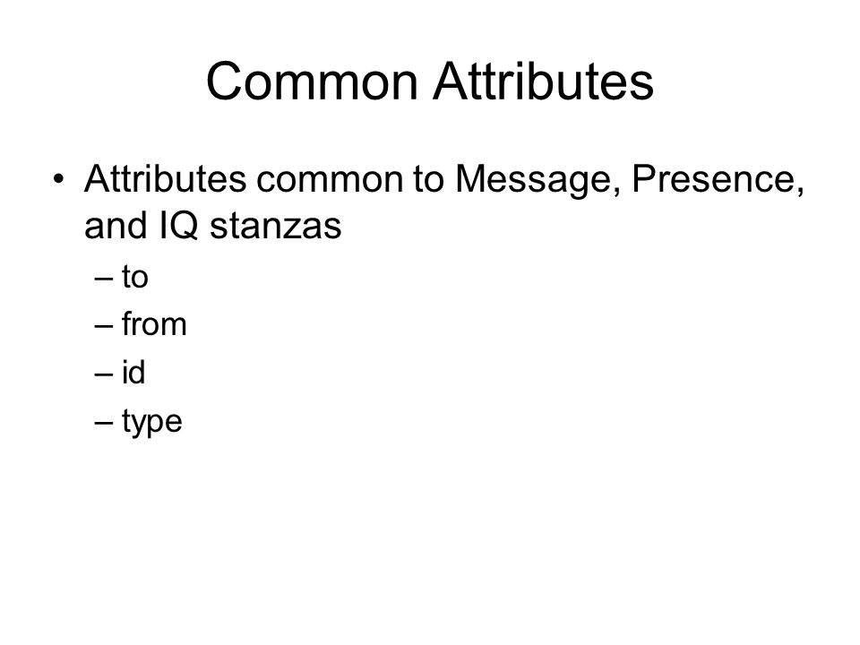 Common Attributes Attributes common to Message, Presence, and IQ stanzas –to –from –id –type