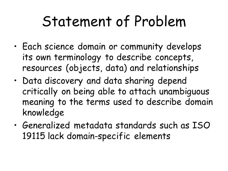 Statement of Problem Each science domain or community develops its own terminology to describe concepts, resources (objects, data) and relationships Data discovery and data sharing depend critically on being able to attach unambiguous meaning to the terms used to describe domain knowledge Generalized metadata standards such as ISO 19115 lack domain-specific elements