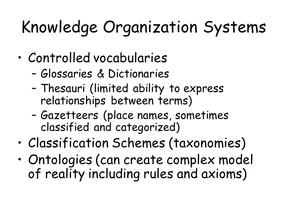 Knowledge Organization Systems Controlled vocabularies –Glossaries & Dictionaries –Thesauri (limited ability to express relationships between terms) –Gazetteers (place names, sometimes classified and categorized) Classification Schemes (taxonomies) Ontologies (can create complex model of reality including rules and axioms)