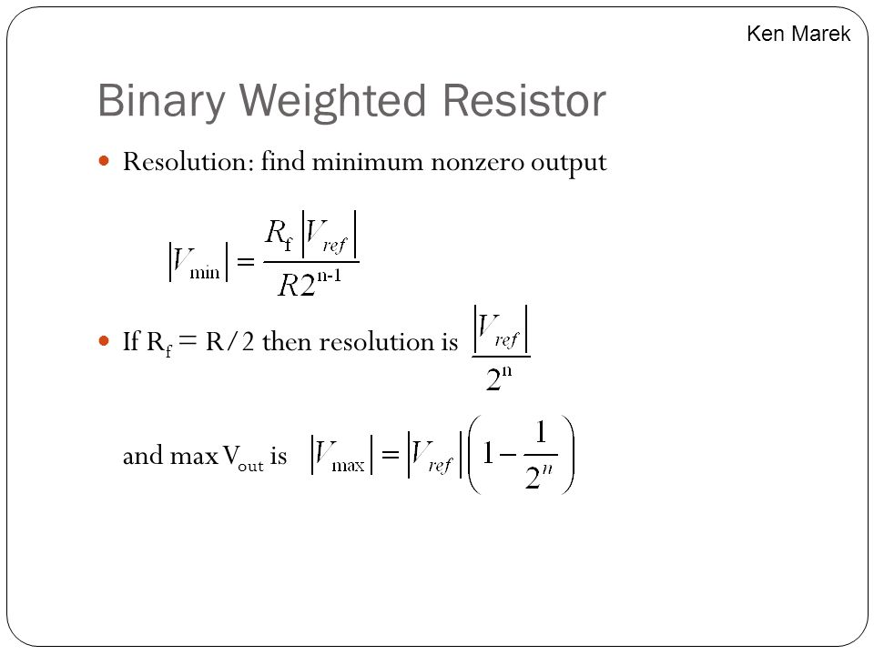 Binary Weighted Resistor Resolution: find minimum nonzero output If R f = R/2 then resolution is and max V out is Ken Marek