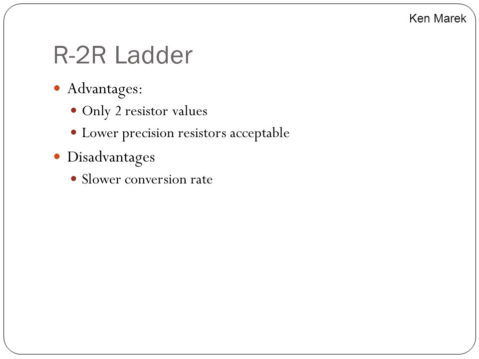 R-2R Ladder Advantages: Only 2 resistor values Lower precision resistors acceptable Disadvantages Slower conversion rate Ken Marek