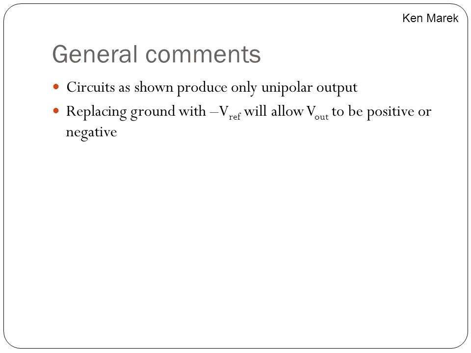 General comments Circuits as shown produce only unipolar output Replacing ground with –V ref will allow V out to be positive or negative Ken Marek