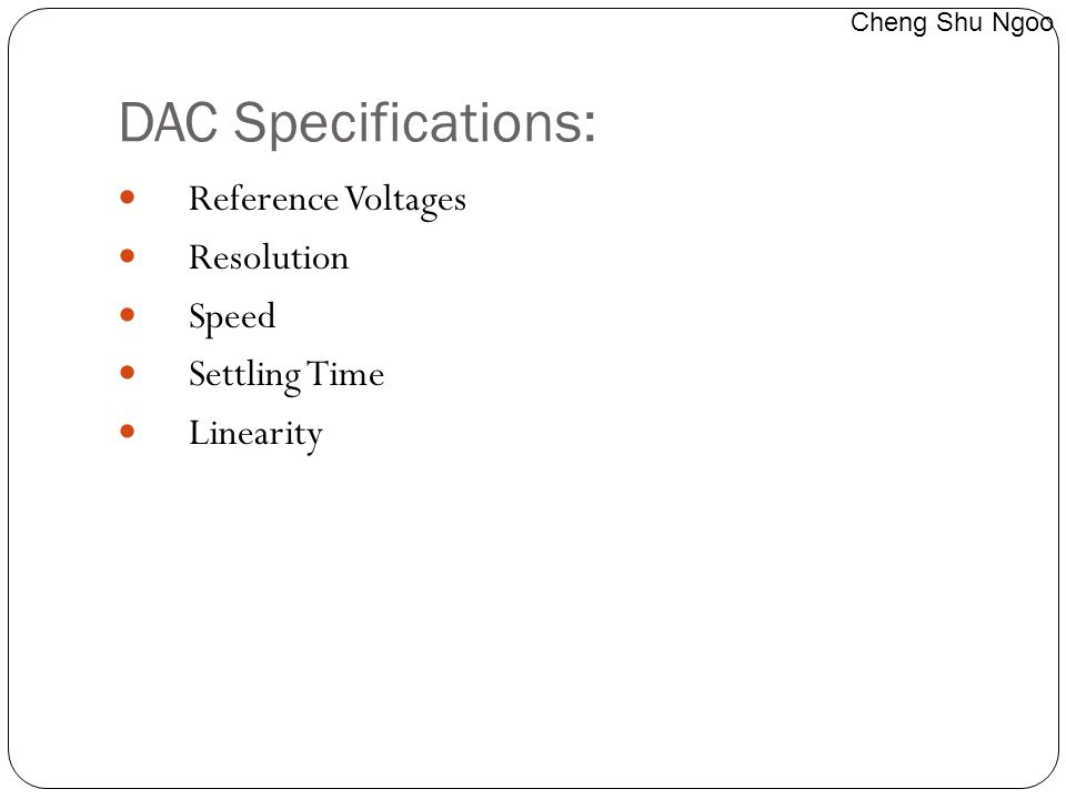 DAC Specifications: Reference Voltages Resolution Speed Settling Time Linearity Cheng Shu Ngoo