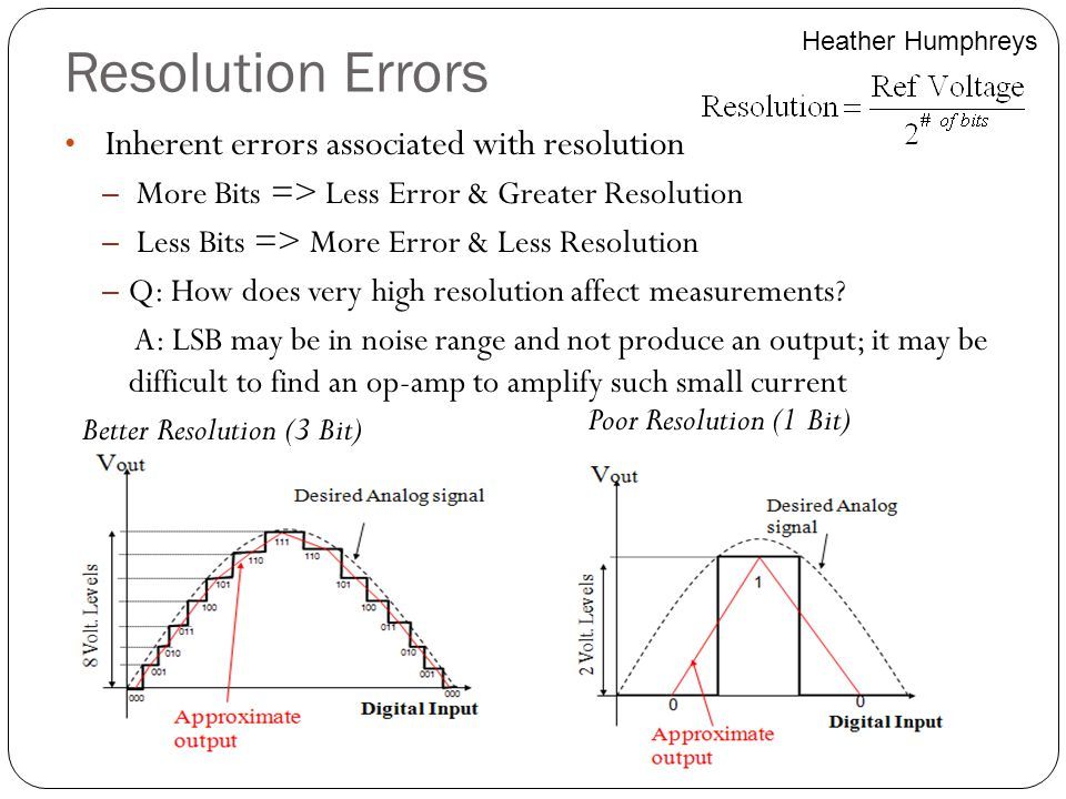Resolution Errors Inherent errors associated with resolution – More Bits => Less Error & Greater Resolution – Less Bits => More Error & Less Resolutio