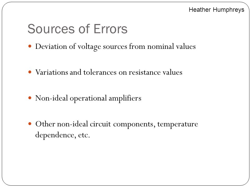 Sources of Errors Deviation of voltage sources from nominal values Variations and tolerances on resistance values Non-ideal operational amplifiers Oth