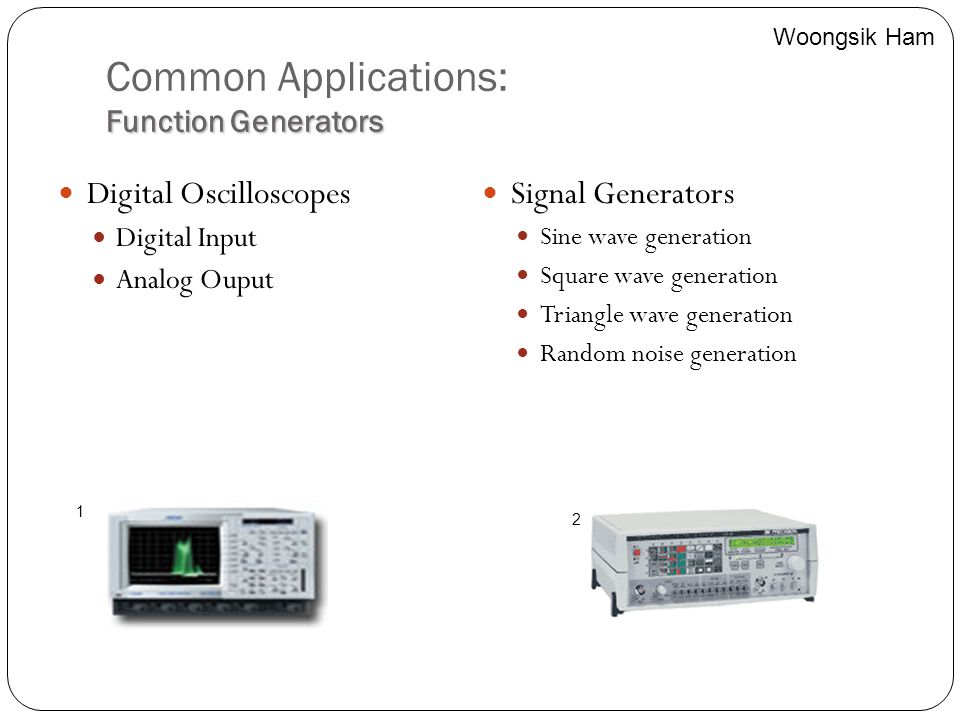 Function Generators Common Applications: Function Generators Digital Oscilloscopes Digital Input Analog Ouput Signal Generators Sine wave generation S