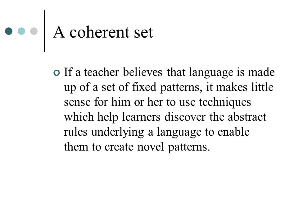 A coherent set If a teacher believes that language is made up of a set of fixed patterns, it makes little sense for him or her to use techniques which