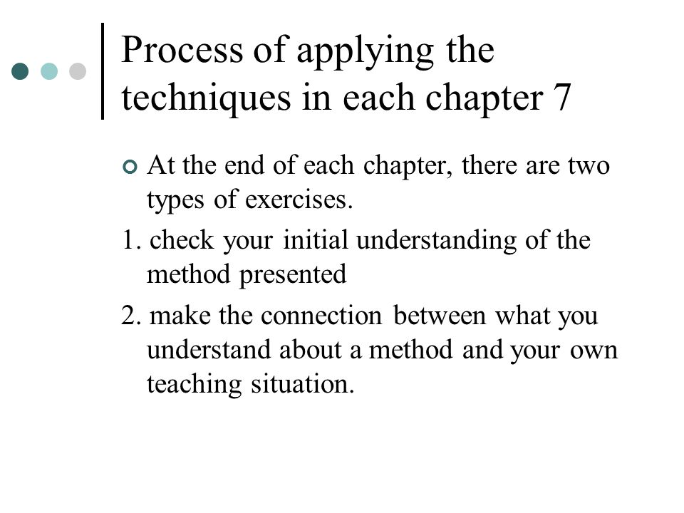 Process of applying the techniques in each chapter 7 At the end of each chapter, there are two types of exercises. 1. check your initial understanding