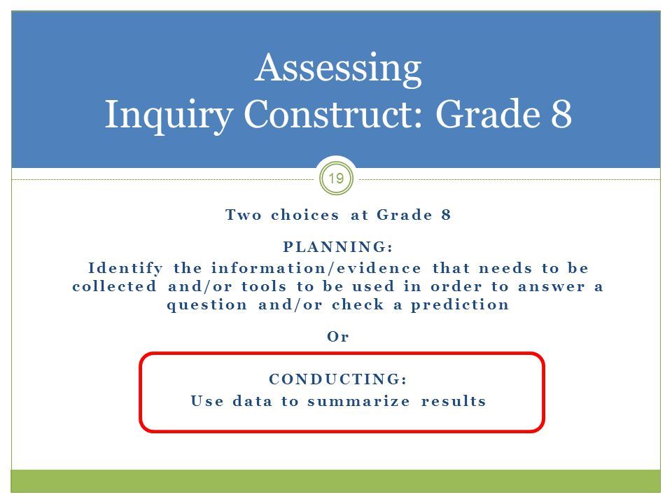 19 Assessing Inquiry Construct: Grade 8 Two choices at Grade 8 PLANNING: Identify the information/evidence that needs to be collected and/or tools to be used in order to answer a question and/or check a prediction Or CONDUCTING: Use data to summarize results