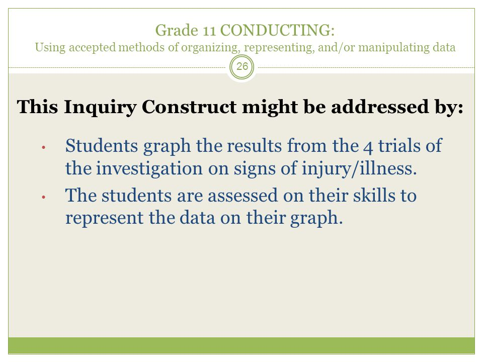 Grade 11 CONDUCTING: Using accepted methods of organizing, representing, and/or manipulating data 26 This Inquiry Construct might be addressed by: Students graph the results from the 4 trials of the investigation on signs of injury/illness.