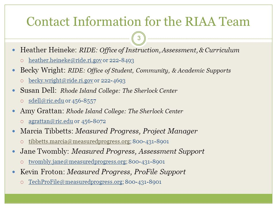 Contact Information for the RIAA Team Heather Heineke: RIDE: Office of Instruction, Assessment, & Curriculum  heather.heineke@ride.ri.gov or 222-8493 Becky Wright: RIDE: Office of Student, Community, & Academic Supports  becky.wright@ride.ri.gov or 222-4693 Susan Dell: Rhode Island College: The Sherlock Center  sdell@ric.edu or 456-8557 Amy Grattan: Rhode Island College: The Sherlock Center  agrattan@ric.edu or 456-8072 Marcia Tibbetts: Measured Progress, Project Manager  tibbetts.marcia@measuredprogress.org; 800-431-8901 Jane Twombly: Measured Progress, Assessment Support  twombly.jane@measuredprogress.org; 800-431-8901 Kevin Froton: Measured Progress, ProFile Support  TechProFile@measuredprogress.org; 800-431-8901 3