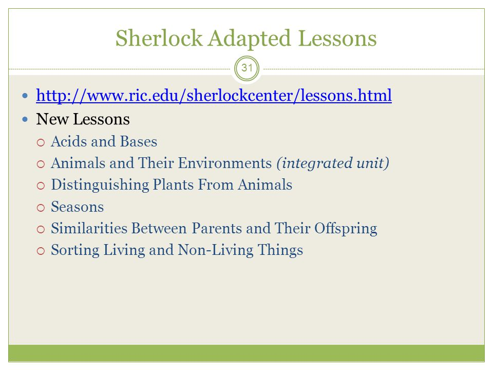 Sherlock Adapted Lessons 31 http://www.ric.edu/sherlockcenter/lessons.html New Lessons  Acids and Bases  Animals and Their Environments (integrated