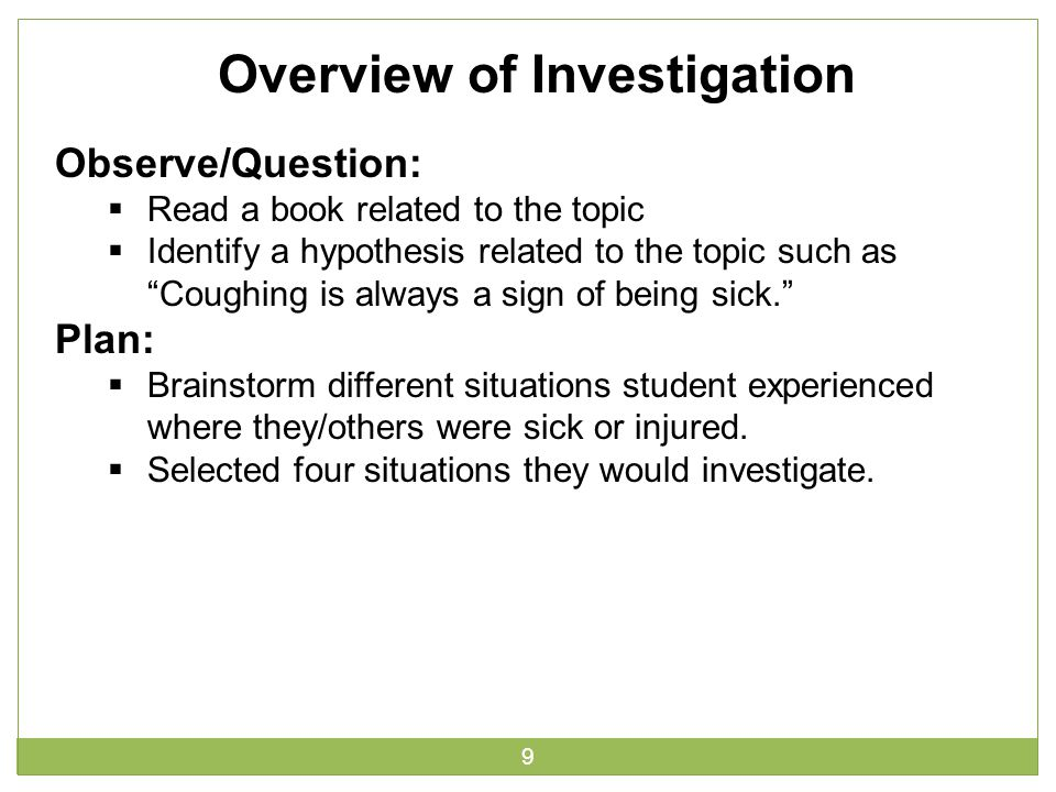 9 Overview of Investigation Observe/Question:  Read a book related to the topic  Identify a hypothesis related to the topic such as Coughing is always a sign of being sick. Plan:  Brainstorm different situations student experienced where they/others were sick or injured.