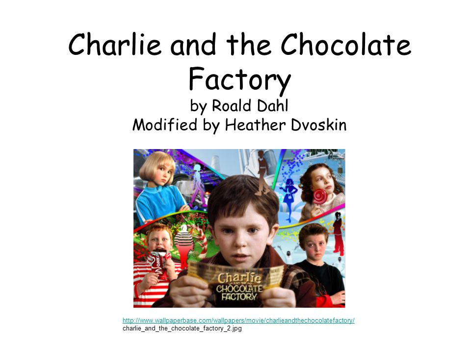 Charlie and the Chocolate Factory by Roald Dahl Modified by Heather Dvoskin http://www.wallpaperbase.com/wallpapers/movie/charlieandthechocolatefactory/ charlie_and_the_chocolate_factory_2.jpg