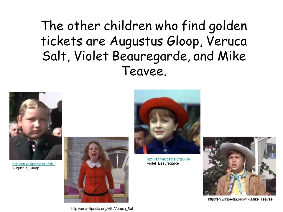 The other children who find golden tickets are Augustus Gloop, Veruca Salt, Violet Beauregarde, and Mike Teavee.