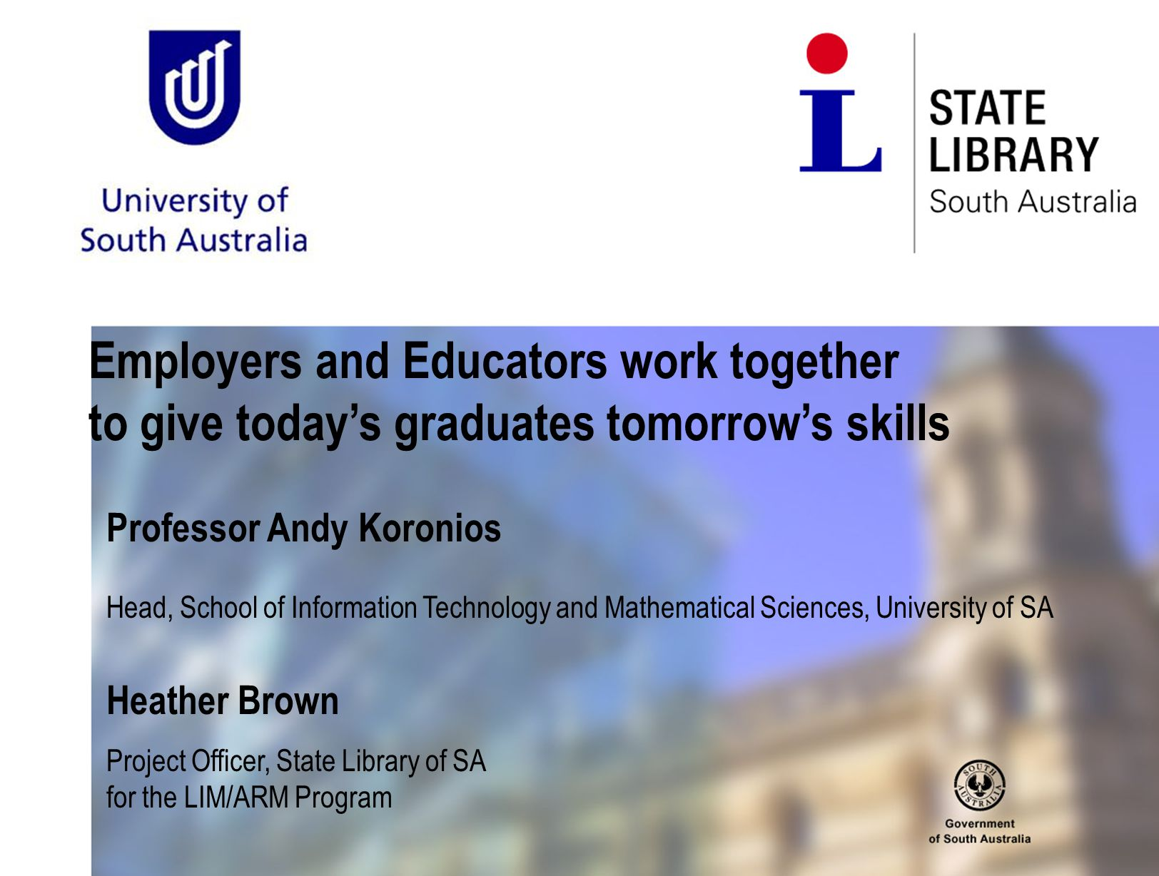 Employers and Educators work together to give today's graduates tomorrow's skills Professor Andy Koronios Head, School of Information Technology and Mathematical Sciences, University of SA Heather Brown Project Officer, State Library of SA for the LIM/ARM Program