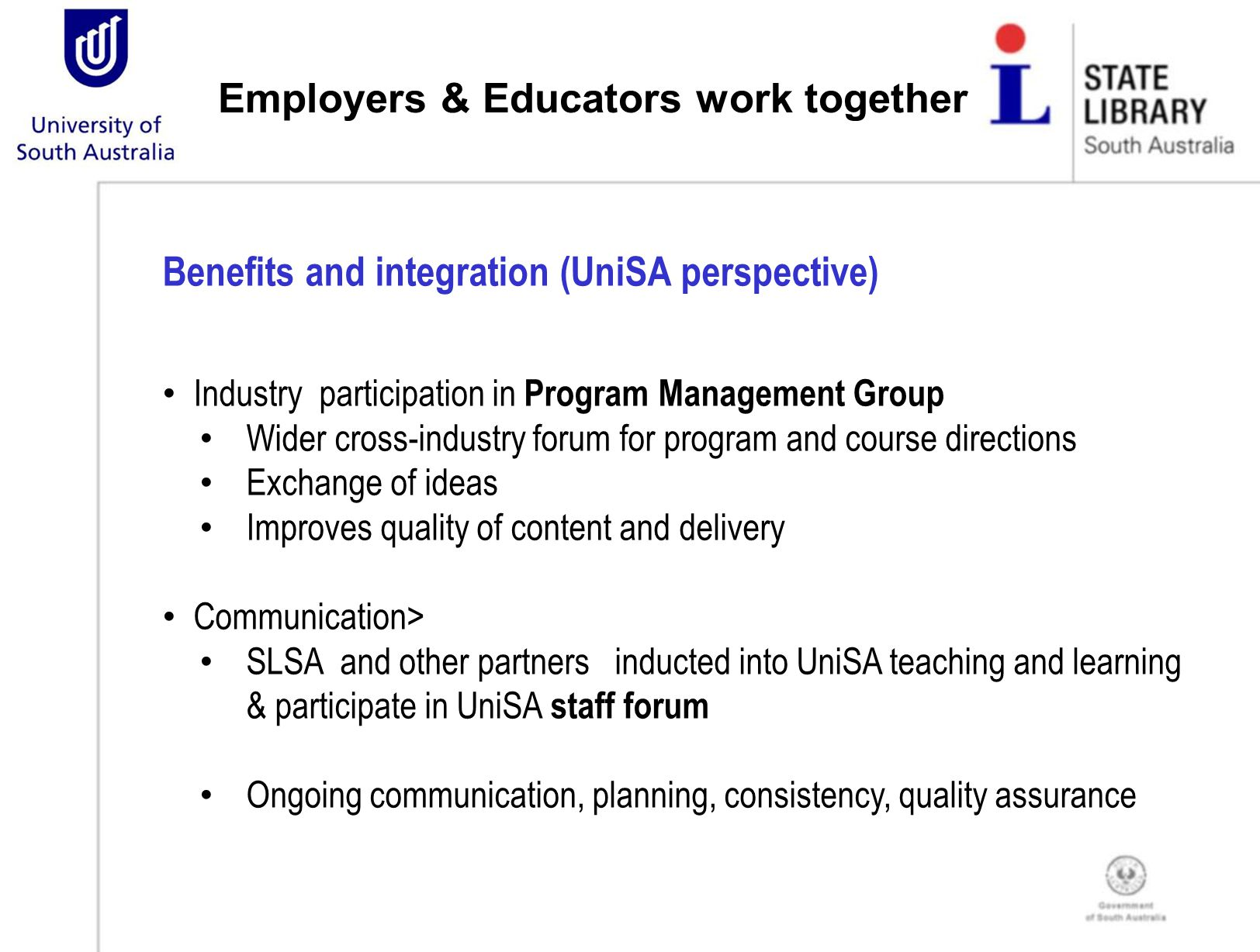 Employers & Educators work together Benefits and integration (UniSA perspective) Industry participation in Program Management Group Wider cross-industry forum for program and course directions Exchange of ideas Improves quality of content and delivery Communication> SLSA and other partners inducted into UniSA teaching and learning & participate in UniSA staff forum Ongoing communication, planning, consistency, quality assurance
