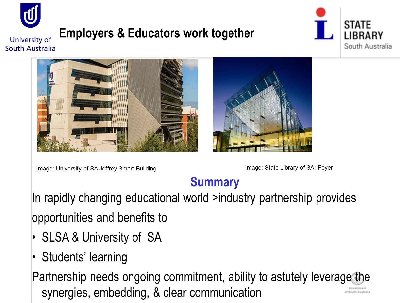 Summary In rapidly changing educational world >industry partnership provides opportunities and benefits to SLSA & University of SA Students' learning Partnership needs ongoing commitment, ability to astutely leverage the synergies, embedding, & clear communication Employers & Educators work together Image: University of SA Jeffrey Smart Building Image: State Library of SA: Foyer