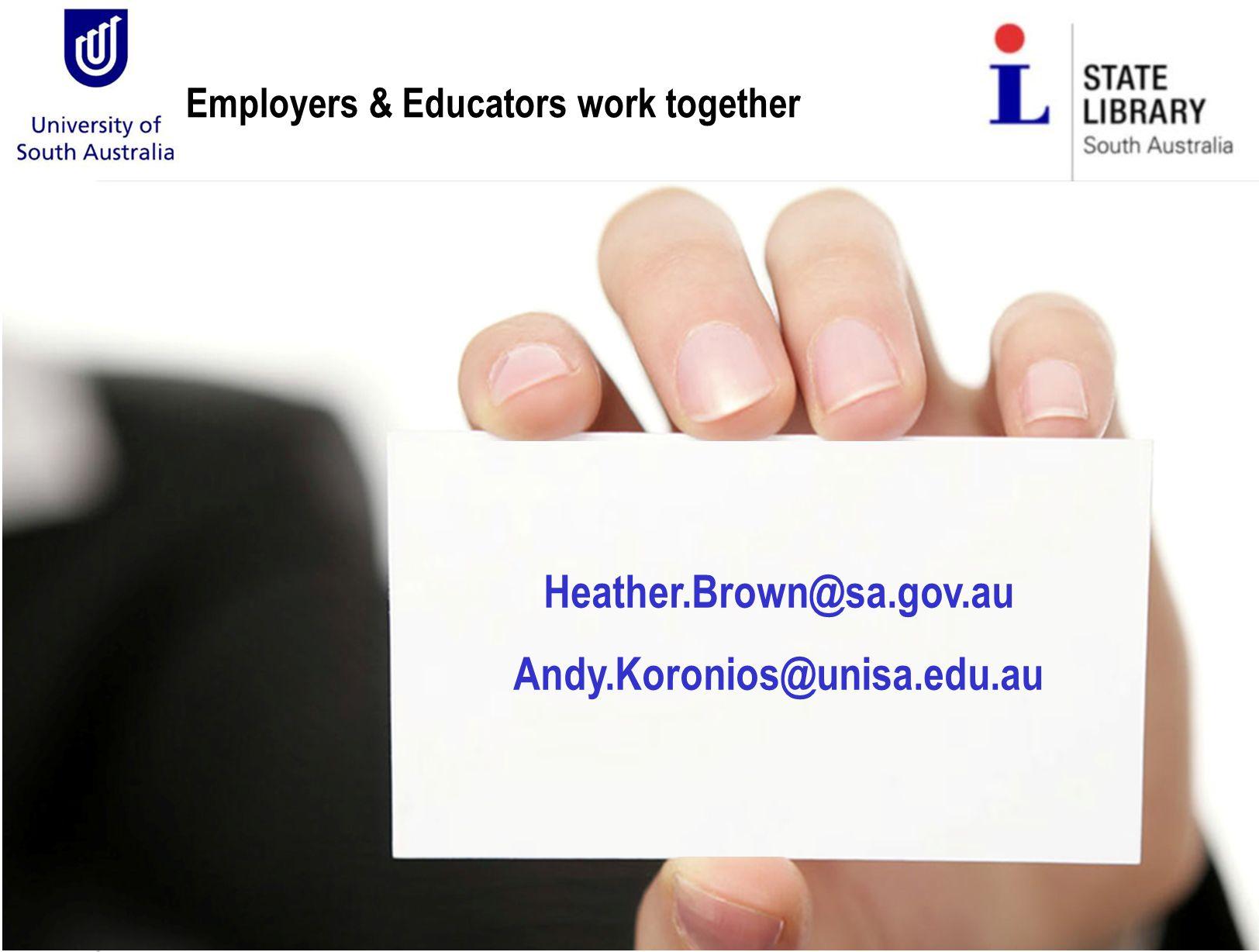 Employers & Educators work together Heather.Brown@sa.gov.au Andy.Koronios@unisa.edu.au