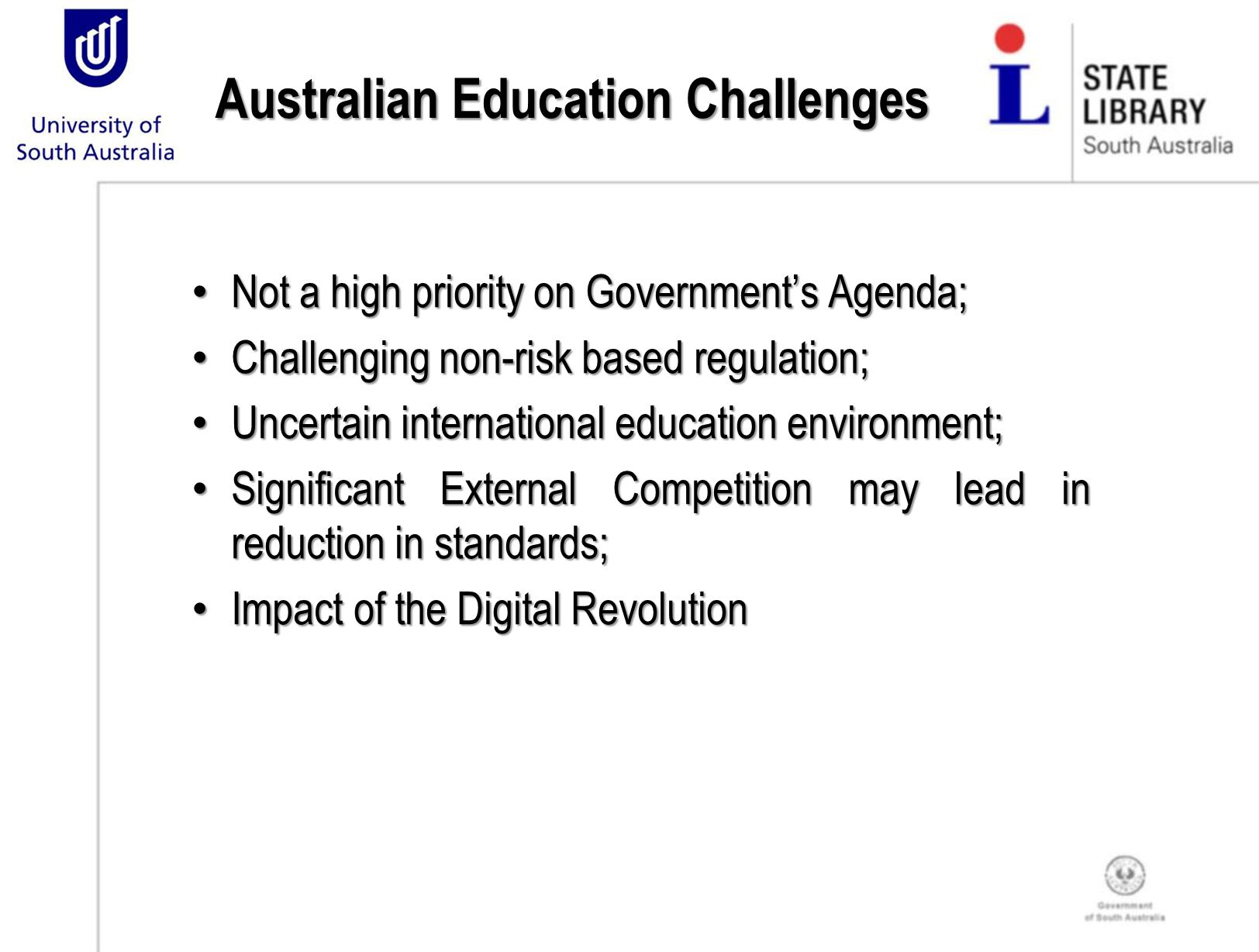 Australian Education Challenges Not a high priority on Government's Agenda; Not a high priority on Government's Agenda; Challenging non-risk based regulation; Challenging non-risk based regulation; Uncertain international education environment; Uncertain international education environment; Significant External Competition may lead in reduction in standards; Significant External Competition may lead in reduction in standards; Impact of the Digital Revolution Impact of the Digital Revolution