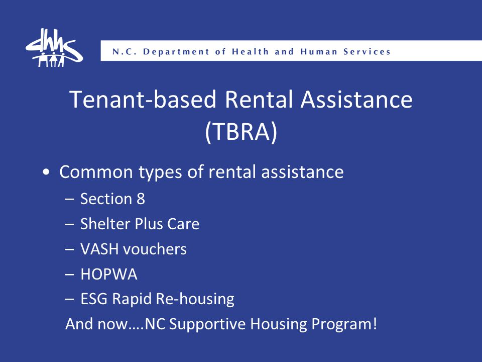Tenant-based Rental Assistance (TBRA) Common types of rental assistance –Section 8 –Shelter Plus Care –VASH vouchers –HOPWA –ESG Rapid Re-housing And