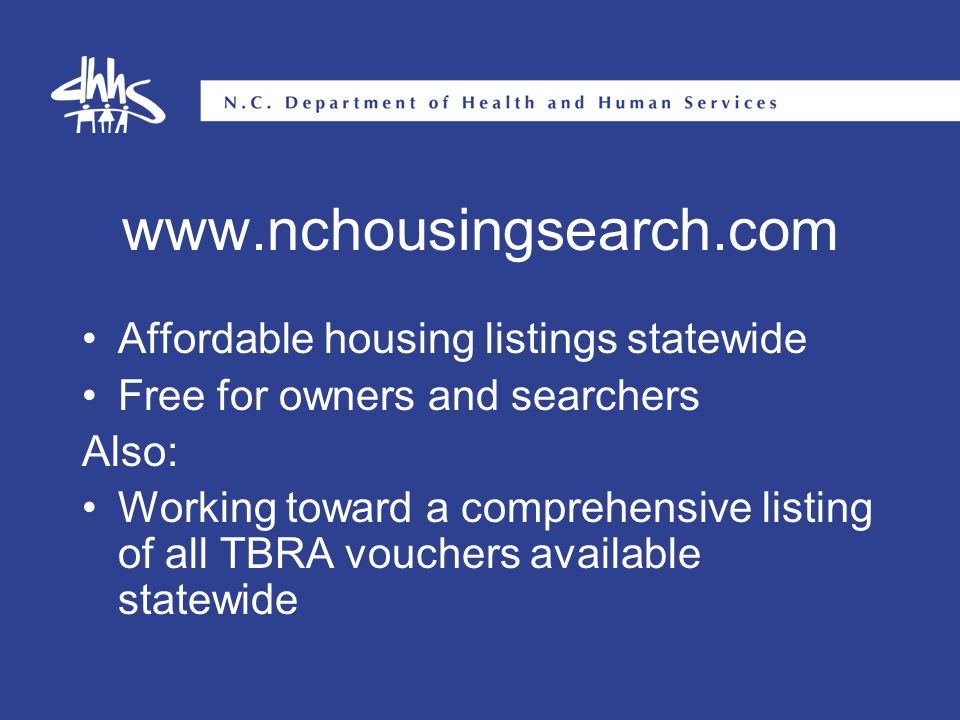 www.nchousingsearch.com Affordable housing listings statewide Free for owners and searchers Also: Working toward a comprehensive listing of all TBRA vouchers available statewide