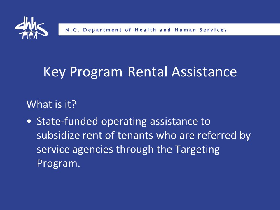 Key Program Rental Assistance What is it? State-funded operating assistance to subsidize rent of tenants who are referred by service agencies through