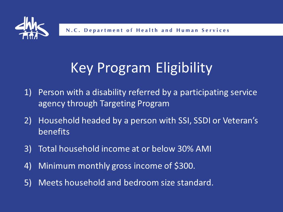 Key Program Eligibility 1)Person with a disability referred by a participating service agency through Targeting Program 2)Household headed by a person with SSI, SSDI or Veteran's benefits 3)Total household income at or below 30% AMI 4)Minimum monthly gross income of $300.