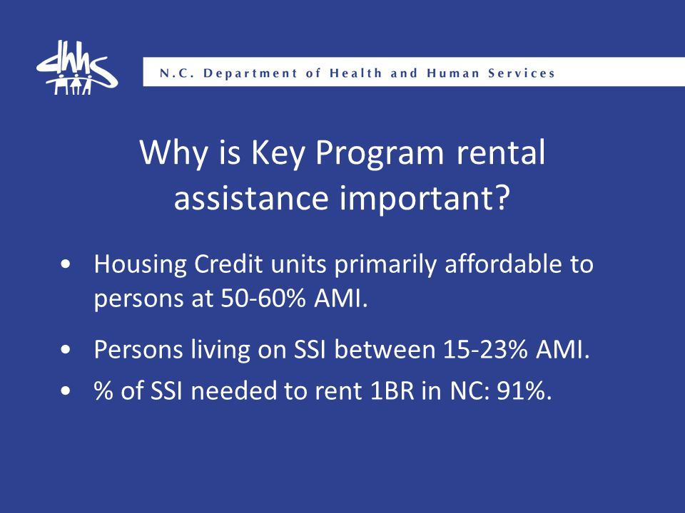 Why is Key Program rental assistance important? Housing Credit units primarily affordable to persons at 50-60% AMI. Persons living on SSI between 15-2