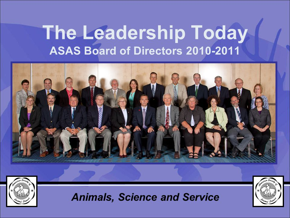 The Leadership Today ASAS Board of Directors 2010-2011 Animals, Science and Service