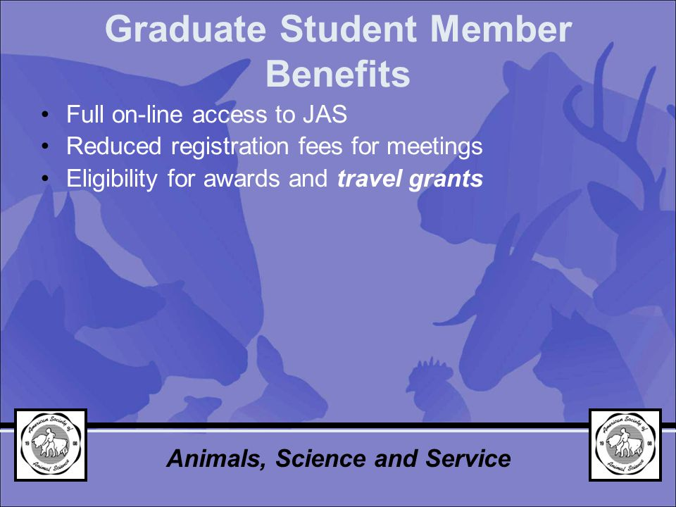 Graduate Student Member Benefits Full on-line access to JAS Reduced registration fees for meetings Eligibility for awards and travel grants Animals, Science and Service