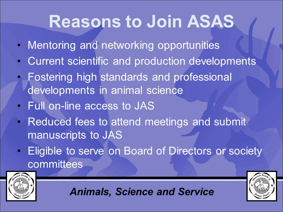 Reasons to Join ASAS Mentoring and networking opportunities Current scientific and production developments Fostering high standards and professional developments in animal science Full on-line access to JAS Reduced fees to attend meetings and submit manuscripts to JAS Eligible to serve on Board of Directors or society committees Animals, Science and Service