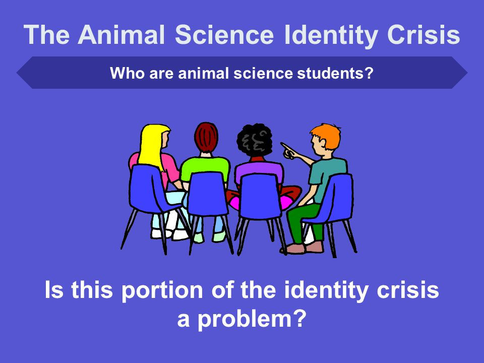 Who are animal science students.Is this portion of the identity crisis a problem.