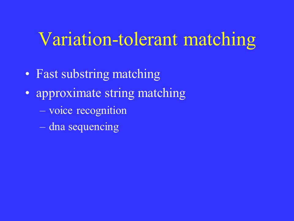 Variation-tolerant matching Fast substring matching approximate string matching –voice recognition –dna sequencing
