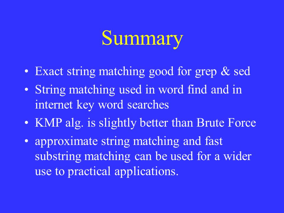 Summary Exact string matching good for grep & sed String matching used in word find and in internet key word searches KMP alg.