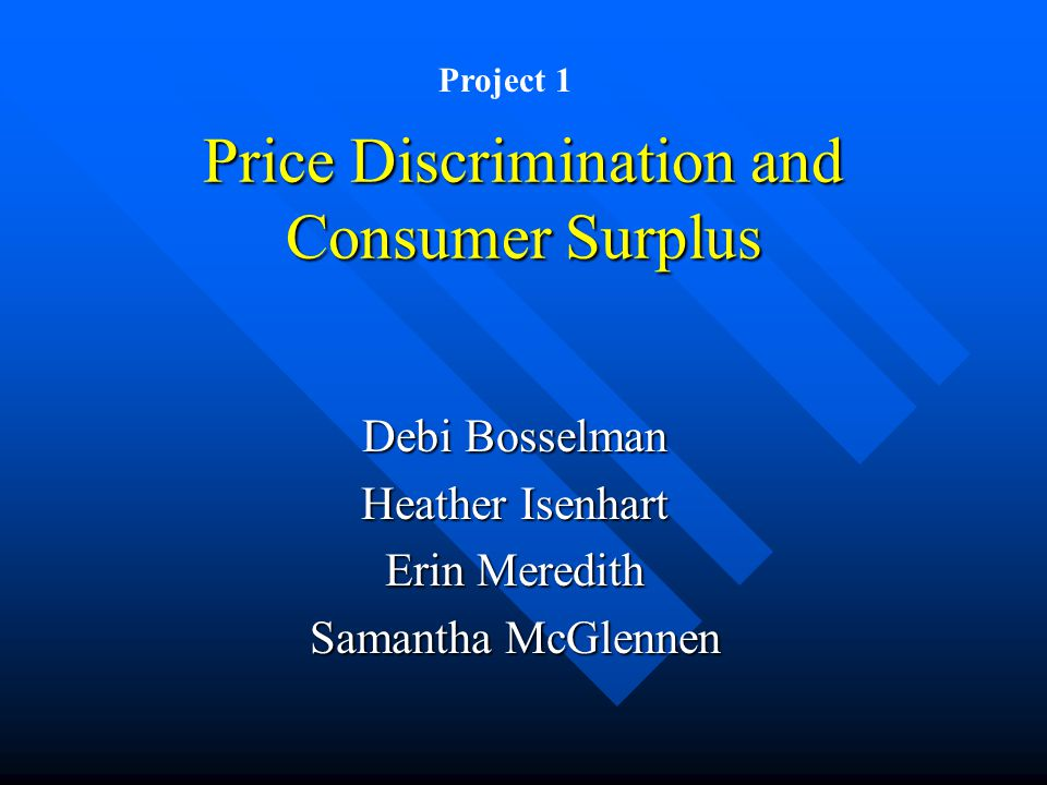 Price Discrimination and Consumer Surplus Debi Bosselman Heather Isenhart Erin Meredith Samantha McGlennen Project 1