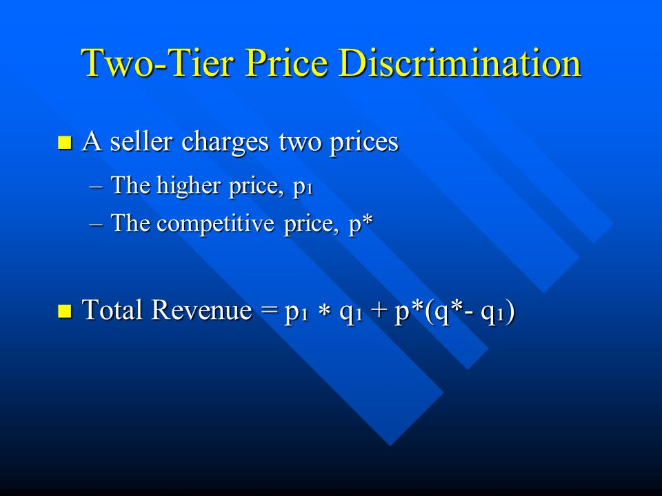 Two-Tier Price Discrimination A seller charges two prices A seller charges two prices –The higher price, p ¹ –The competitive price, p* Total Revenue = p ¹  q ¹ + p*(q*- q ¹ ) Total Revenue = p ¹  q ¹ + p*(q*- q ¹ )