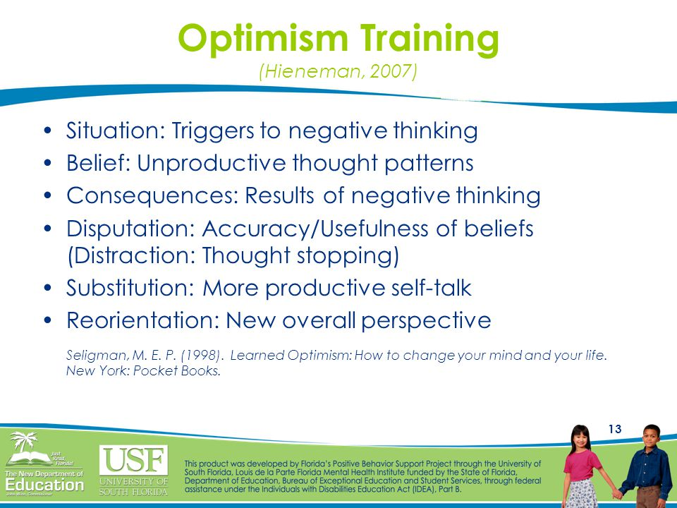 13 Optimism Training (Hieneman, 2007) Situation: Triggers to negative thinking Belief: Unproductive thought patterns Consequences: Results of negative thinking Disputation: Accuracy/Usefulness of beliefs (Distraction: Thought stopping) Substitution: More productive self-talk Reorientation: New overall perspective Seligman, M.