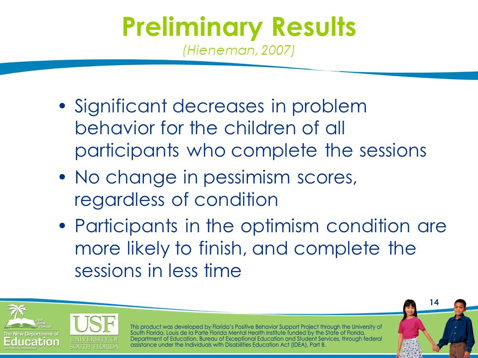 14 Preliminary Results (Hieneman, 2007) Significant decreases in problem behavior for the children of all participants who complete the sessions No change in pessimism scores, regardless of condition Participants in the optimism condition are more likely to finish, and complete the sessions in less time