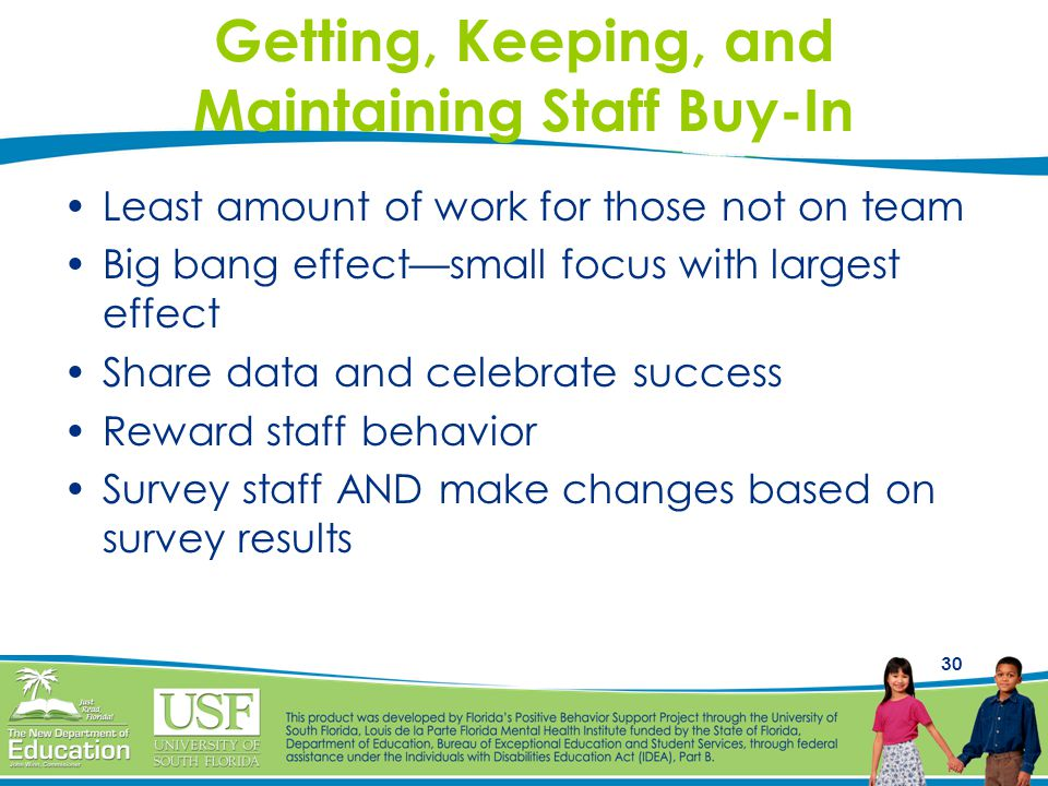 30 Getting, Keeping, and Maintaining Staff Buy-In Least amount of work for those not on team Big bang effect—small focus with largest effect Share data and celebrate success Reward staff behavior Survey staff AND make changes based on survey results